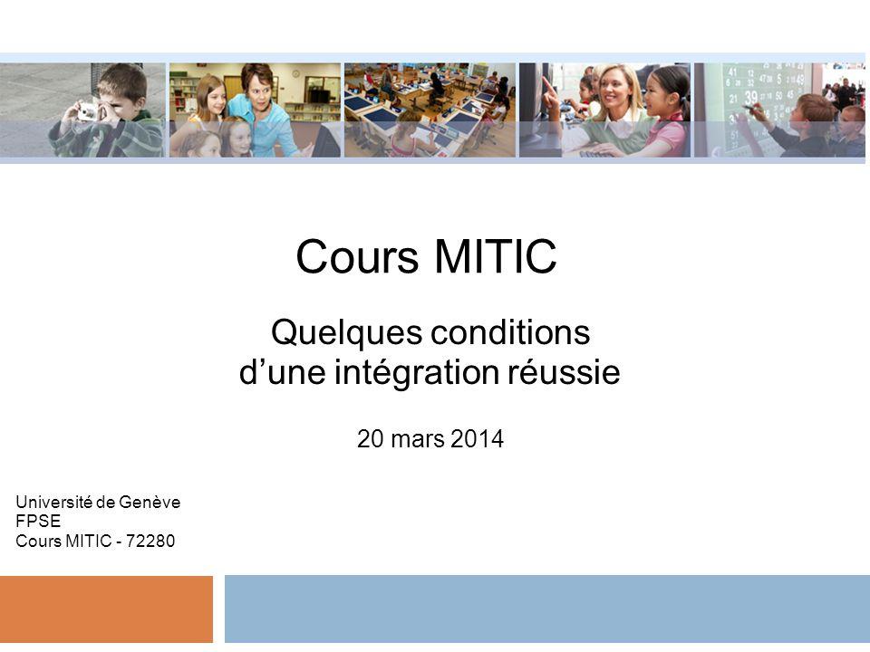 Cours MITIC Quelques conditions dune intégration réussie 20 mars 2014 Université de Genève FPSE Cours MITIC - 72280