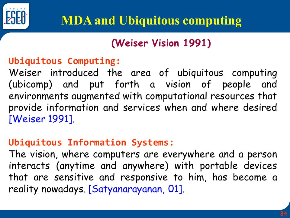MDA and Ubiquitous computing (Weiser Vision 1991) Ubiquitous Computing: Weiser introduced the area of ubiquitous computing (ubicomp) and put forth a vision of people and environments augmented with computational resources that provide information and services when and where desired [Weiser 1991].