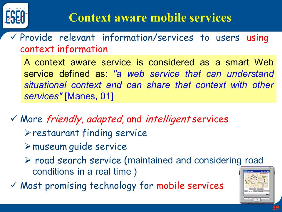 Provide relevant information/services to users using context information More friendly, adapted, and intelligent services restaurant finding service museum guide service road search service ( maintained and considering road conditions in a real time ) Most promising technology for mobile services Context aware mobile services A context aware service is considered as a smart Web service defined as: a web service that can understand situational context and can share that context with other services [Manes, 01] 39