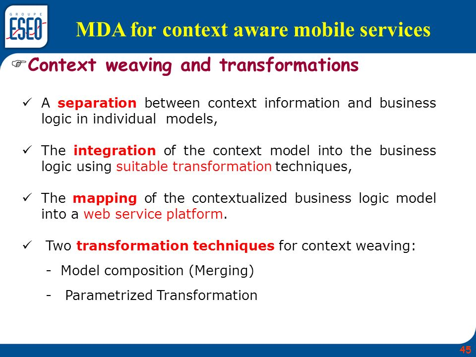 MDA for context aware mobile services A separation between context information and business logic in individual models, The integration of the context model into the business logic using suitable transformation techniques, The mapping of the contextualized business logic model into a web service platform.