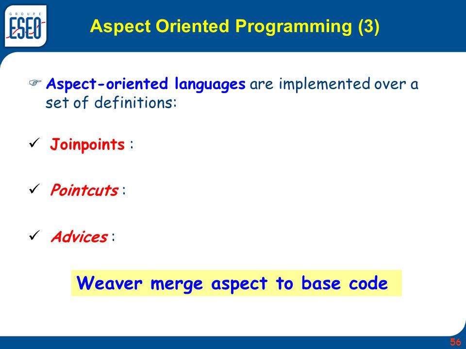 Aspect-oriented languages are implemented over a set of definitions: Joinpoints : Pointcuts : Advices : Weaver merge aspect to base code Aspect Oriented Programming (3) 56