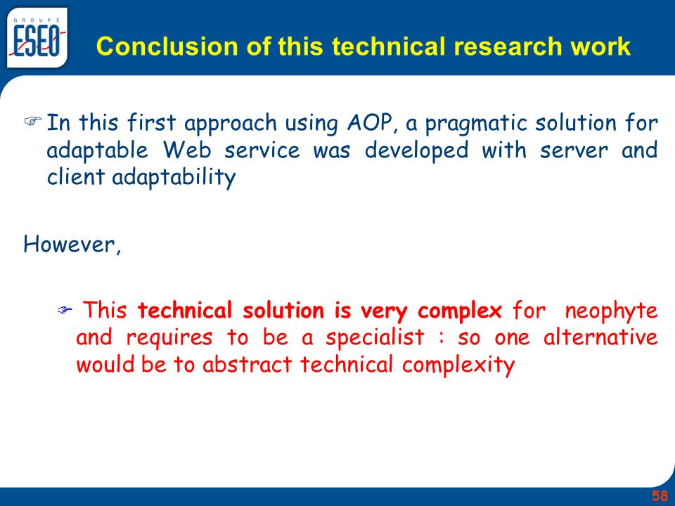 In this first approach using AOP, a pragmatic solution for adaptable Web service was developed with server and client adaptability However, This technical solution is very complex for neophyte and requires to be a specialist : so one alternative would be to abstract technical complexity Conclusion of this technical research work 58