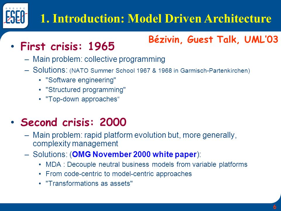1. Introduction: Model Driven Architecture First crisis: 1965 –Main problem: collective programming –Solutions: (NATO Summer School 1967 & 1968 in Gar