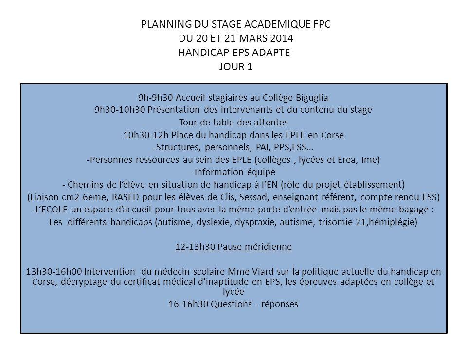 PLANNING DU STAGE ACADEMIQUE FPC DU 20 ET 21 MARS 2014 HANDICAP-EPS ADAPTE- JOUR 1 9h-9h30 Accueil stagiaires au Collège Biguglia 9h30-10h30 Présentation des intervenants et du contenu du stage Tour de table des attentes 10h30-12h Place du handicap dans les EPLE en Corse -Structures, personnels, PAI, PPS,ESS… -Personnes ressources au sein des EPLE (collèges, lycées et Erea, Ime) -Information équipe - Chemins de lélève en situation de handicap à lEN (rôle du projet établissement) (Liaison cm2-6eme, RASED pour les élèves de Clis, Sessad, enseignant référent, compte rendu ESS) -LECOLE un espace daccueil pour tous avec la même porte dentrée mais pas le même bagage : Les différents handicaps (autisme, dyslexie, dyspraxie, autisme, trisomie 21,hémiplégie) 12-13h30 Pause méridienne 13h30-16h00 Intervention du médecin scolaire Mme Viard sur la politique actuelle du handicap en Corse, décryptage du certificat médical dinaptitude en EPS, les épreuves adaptées en collège et lycée 16-16h30 Questions - réponses