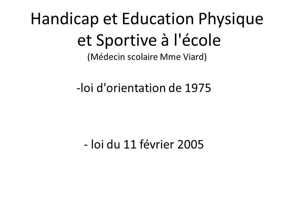 Handicap et Education Physique et Sportive à l école (Médecin scolaire Mme Viard) -loi d orientation de 1975 - loi du 11 février 2005