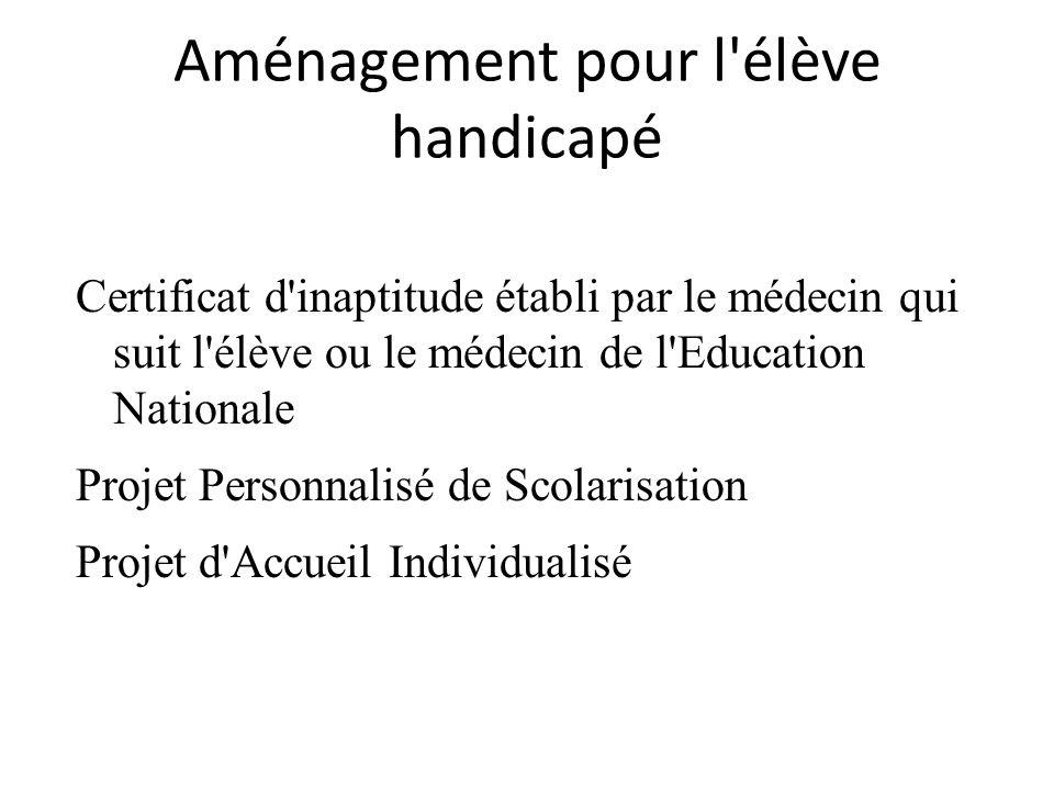 Aménagement pour l élève handicapé Certificat d inaptitude établi par le médecin qui suit l élève ou le médecin de l Education Nationale Projet Personnalisé de Scolarisation Projet d Accueil Individualisé