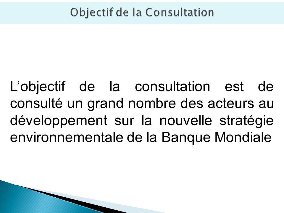 Lobjectif de la consultation est de consulté un grand nombre des acteurs au développement sur la nouvelle stratégie environnementale de la Banque Mondiale