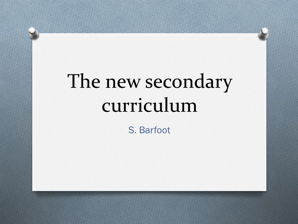 The new secondary curriculum S. Barfoot