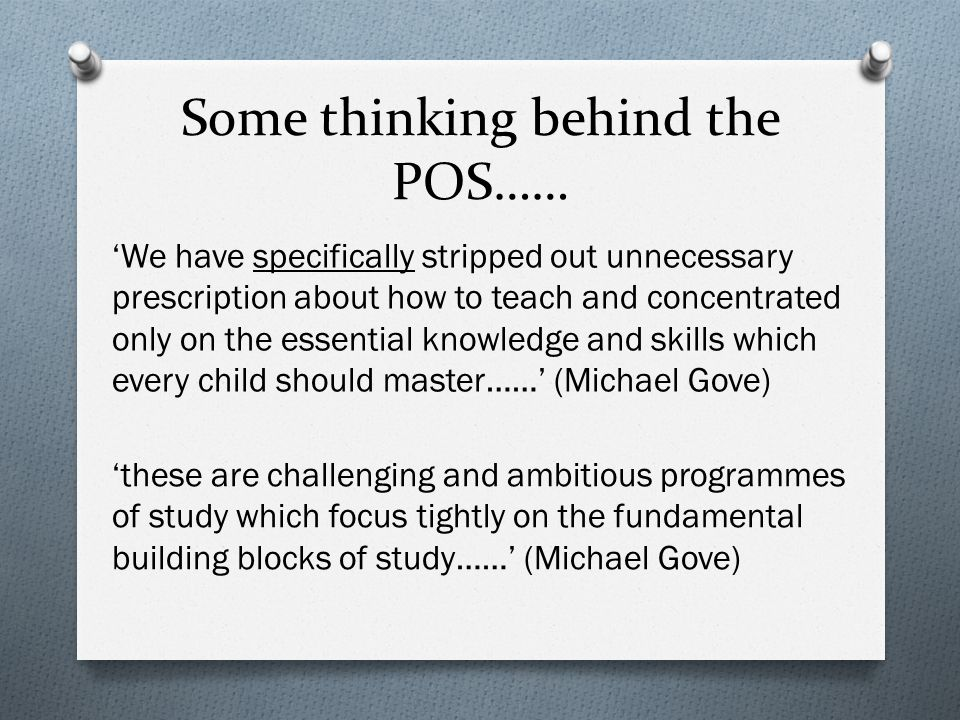 Some thinking behind the POS…… We have specifically stripped out unnecessary prescription about how to teach and concentrated only on the essential knowledge and skills which every child should master…… (Michael Gove) these are challenging and ambitious programmes of study which focus tightly on the fundamental building blocks of study…… (Michael Gove)