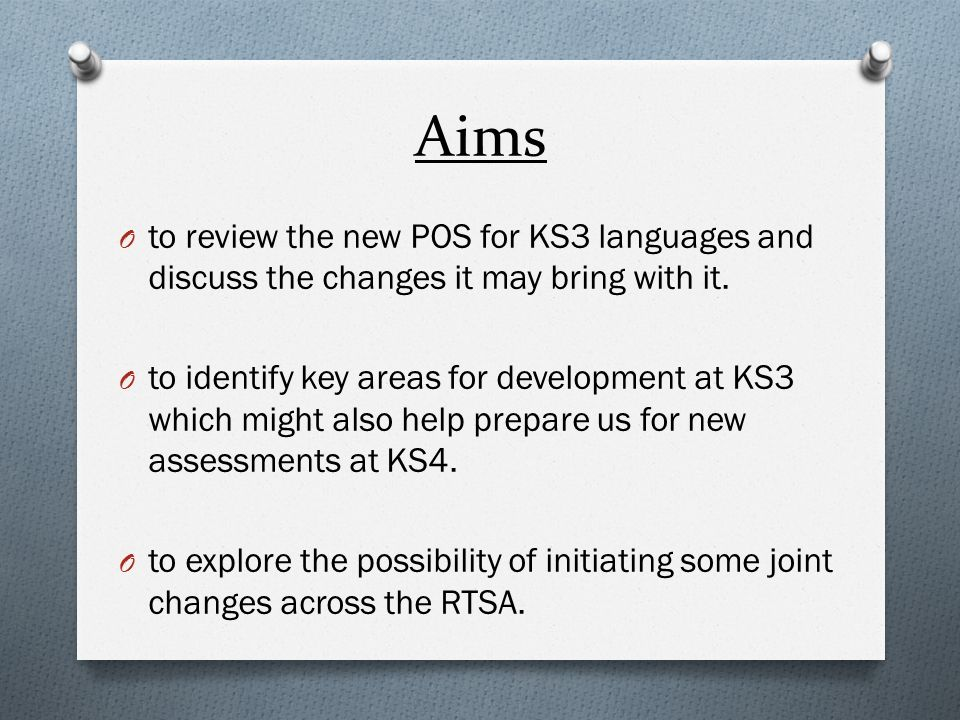 Aims O to review the new POS for KS3 languages and discuss the changes it may bring with it.