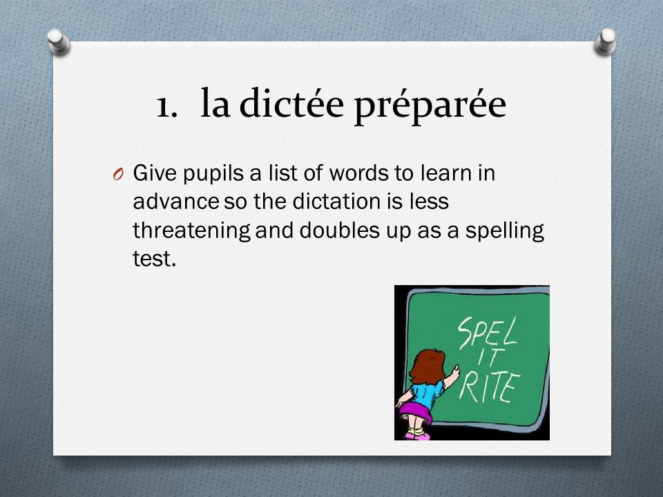 1. la dictée préparée O Give pupils a list of words to learn in advance so the dictation is less threatening and doubles up as a spelling test.