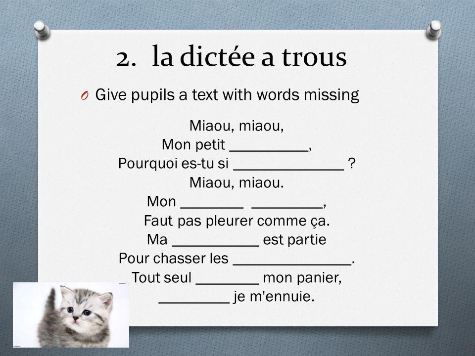 2. la dictée a trous O Give pupils a text with words missing Miaou, miaou, Mon petit __________, Pourquoi es-tu si ______________ ? Miaou, miaou. Mon