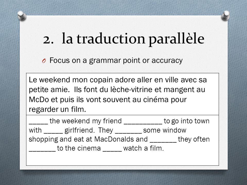 2. la traduction parallèle O Focus on a grammar point or accuracy Le weekend mon copain adore aller en ville avec sa petite amie. Ils font du lèche-vi