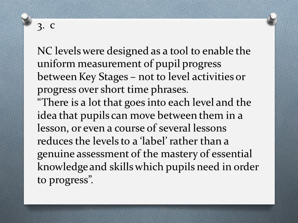 3. c NC levels were designed as a tool to enable the uniform measurement of pupil progress between Key Stages – not to level activities or progress ov
