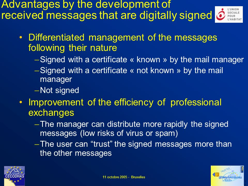 1 11 octobre 2005 - Bruxelles Advantages by the development of received messages that are digitally signed Differentiated management of the messages following their nature –Signed with a certificate « known » by the mail manager –Signed with a certificate « not known » by the mail manager –Not signed Improvement of the efficiency of professional exchanges –The manager can distribute more rapidly the signed messages (low risks of virus or spam) –The user can trust the signed messages more than the other messages