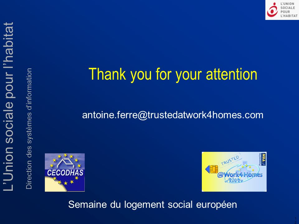 LUnion sociale pour lhabitat Direction des systèmes dinformation 1212 Semaine du logement social européen antoine.ferre@trustedatwork4homes.com Thank you for your attention