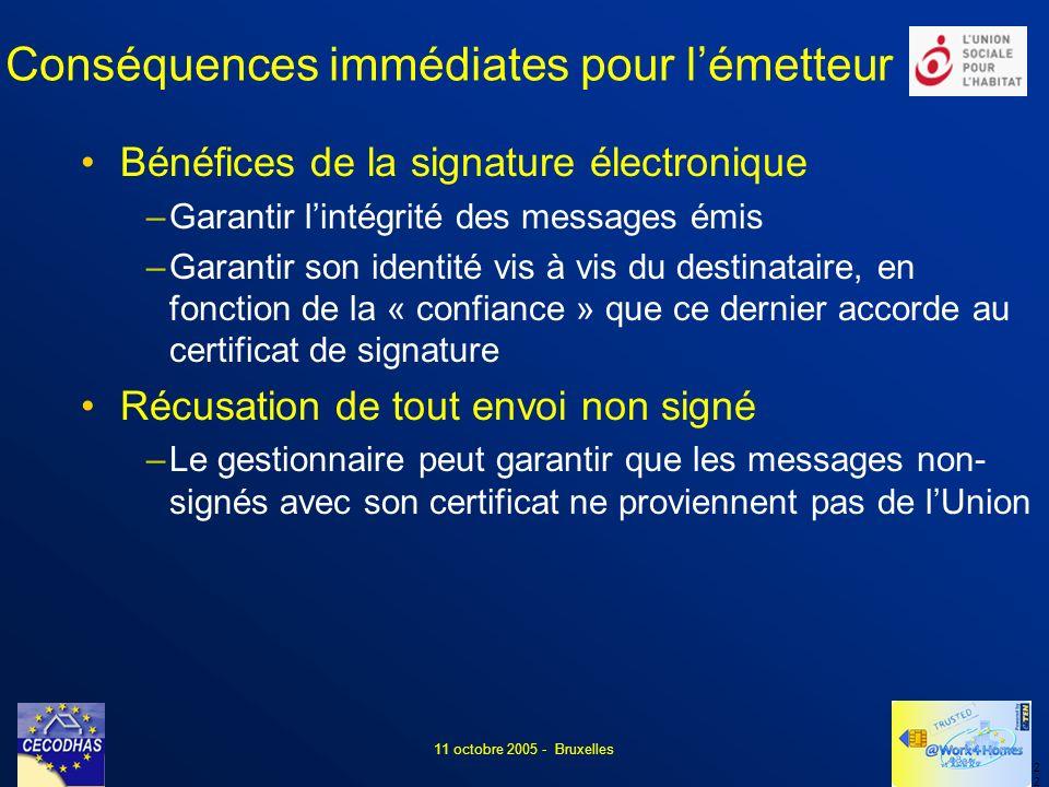 2 11 octobre 2005 - Bruxelles Conséquences immédiates pour lémetteur Bénéfices de la signature électronique –Garantir lintégrité des messages émis –Garantir son identité vis à vis du destinataire, en fonction de la « confiance » que ce dernier accorde au certificat de signature Récusation de tout envoi non signé –Le gestionnaire peut garantir que les messages non- signés avec son certificat ne proviennent pas de lUnion