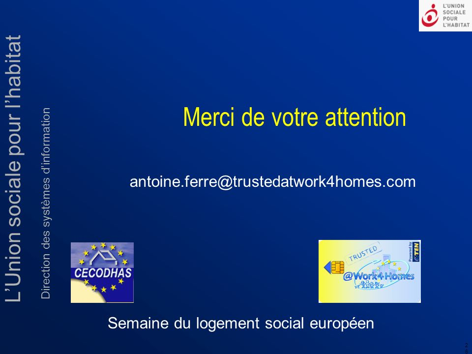 LUnion sociale pour lhabitat Direction des systèmes dinformation 2626 Semaine du logement social européen antoine.ferre@trustedatwork4homes.com Merci de votre attention