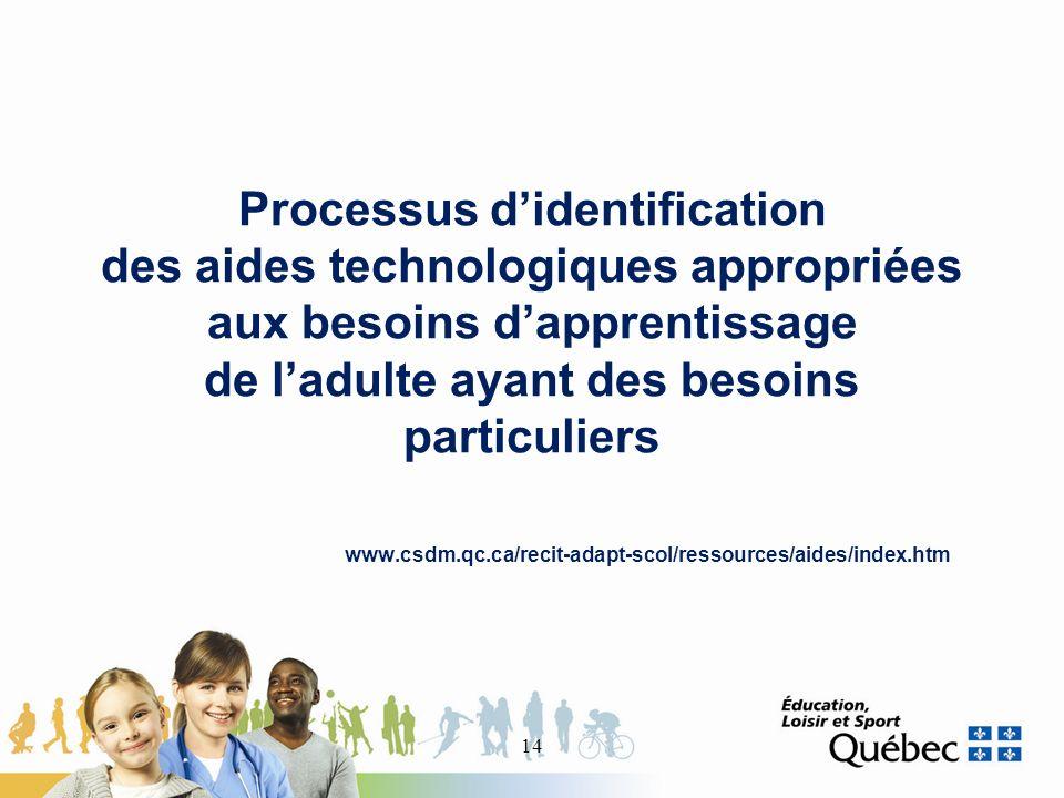 Processus didentification des aides technologiques appropriées aux besoins dapprentissage de ladulte ayant des besoins particuliers www.csdm.qc.ca/recit-adapt-scol/ressources/aides/index.htm 14