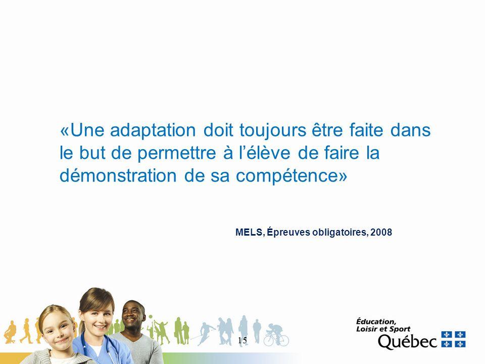 «Une adaptation doit toujours être faite dans le but de permettre à lélève de faire la démonstration de sa compétence» MELS, Épreuves obligatoires, 2008 15