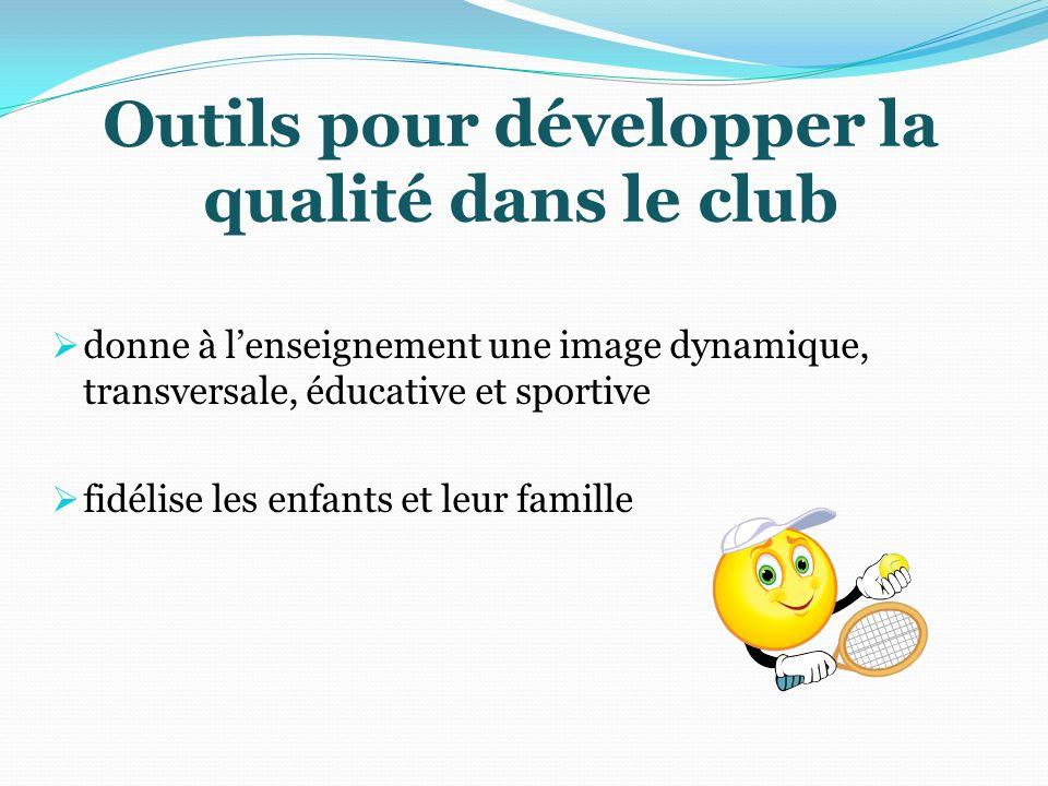 Outils pour développer la qualité dans le club donne à lenseignement une image dynamique, transversale, éducative et sportive fidélise les enfants et leur famille