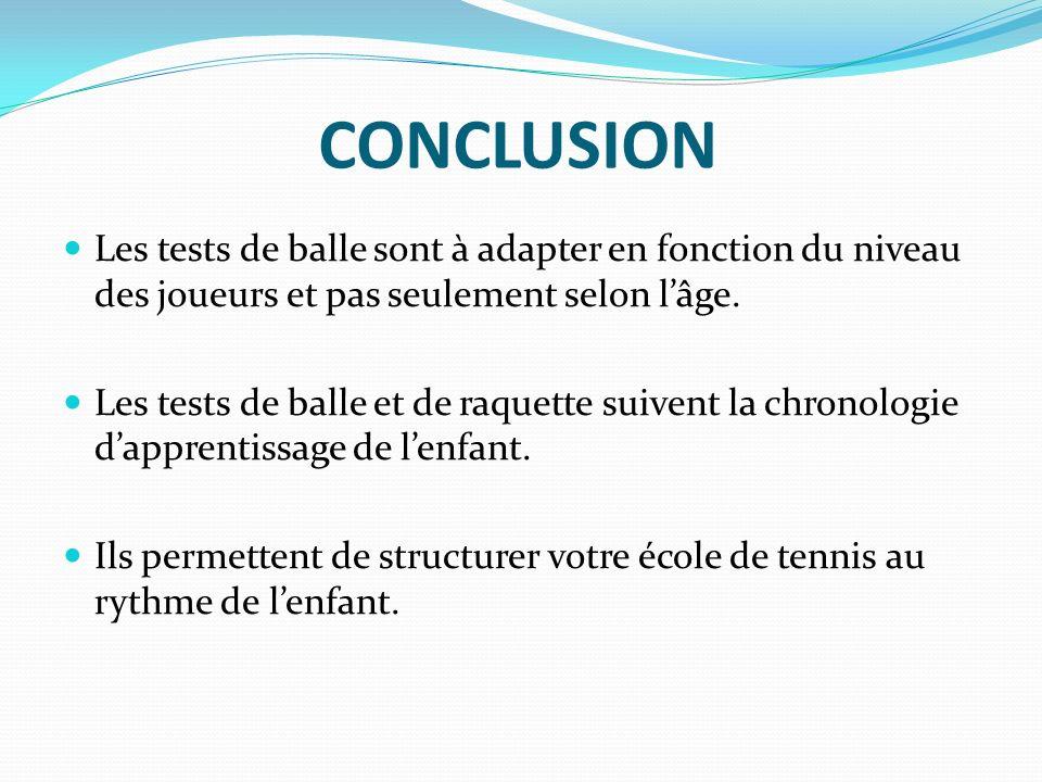 CONCLUSION Les tests de balle sont à adapter en fonction du niveau des joueurs et pas seulement selon lâge.