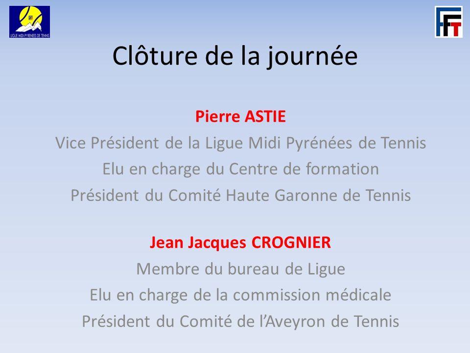 Clôture de la journée Pierre ASTIE Vice Président de la Ligue Midi Pyrénées de Tennis Elu en charge du Centre de formation Président du Comité Haute Garonne de Tennis Jean Jacques CROGNIER Membre du bureau de Ligue Elu en charge de la commission médicale Président du Comité de lAveyron de Tennis