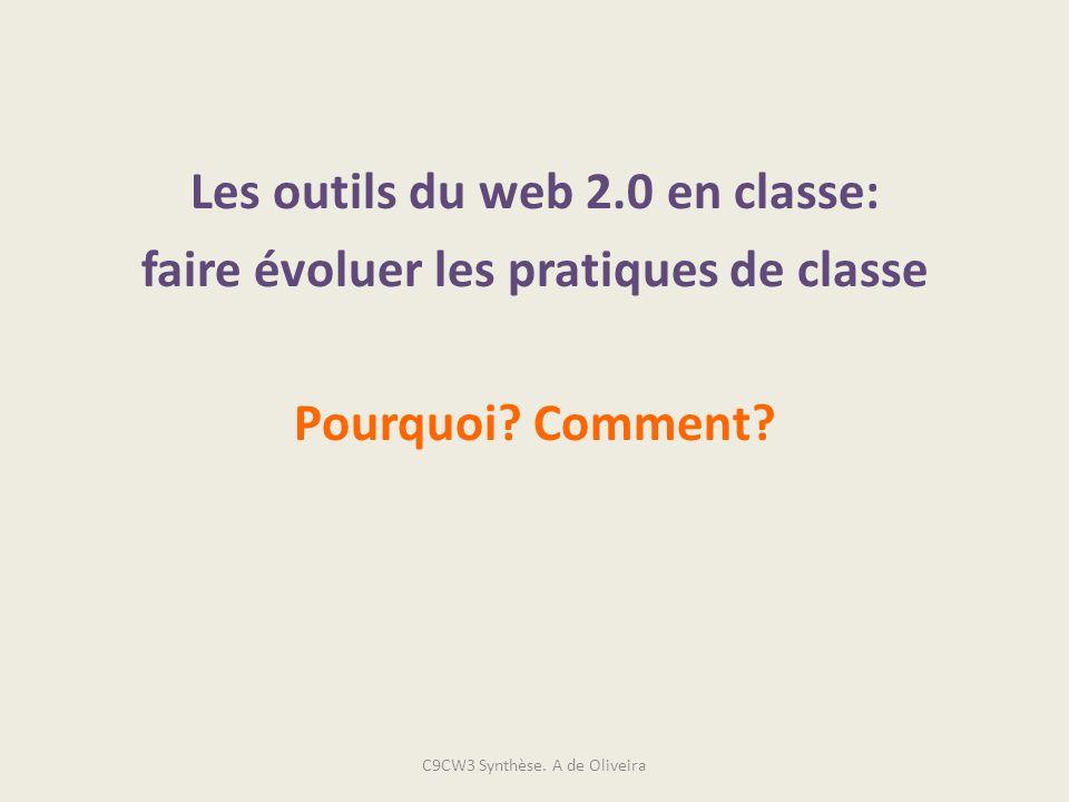 Les outils du web 2.0 en classe: faire évoluer les pratiques de classe Pourquoi? Comment? C9CW3 Synthèse. A de Oliveira