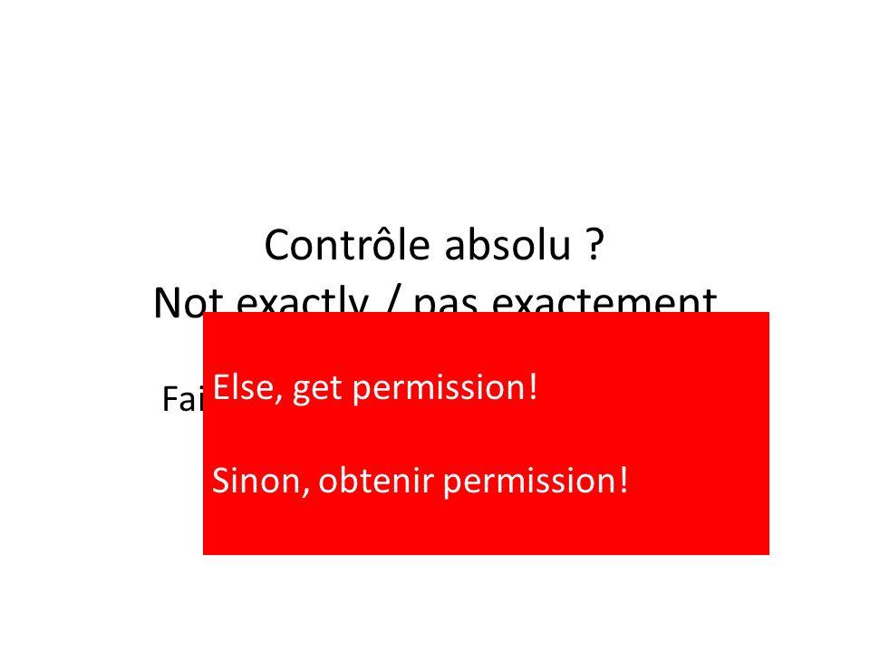 Contrôle absolu ? Not exactly / pas exactement Fair dealings / Utilisation équitable (Fair use) Limitations & Exceptions Else, get permission! Sinon,