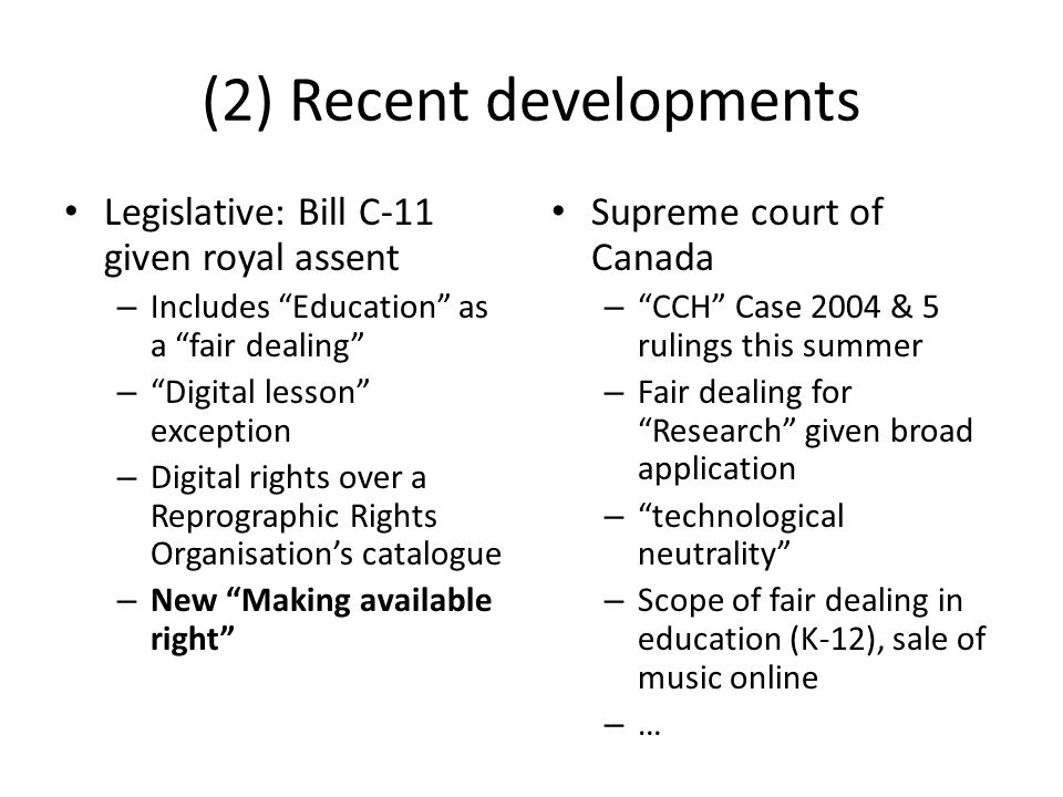 (2) Recent developments Legislative: Bill C-11 given royal assent – Includes Education as a fair dealing – Digital lesson exception – Digital rights over a Reprographic Rights Organisations catalogue – New Making available right Supreme court of Canada – CCH Case 2004 & 5 rulings this summer – Fair dealing for Research given broad application – technological neutrality – Scope of fair dealing in education (K-12), sale of music online – …