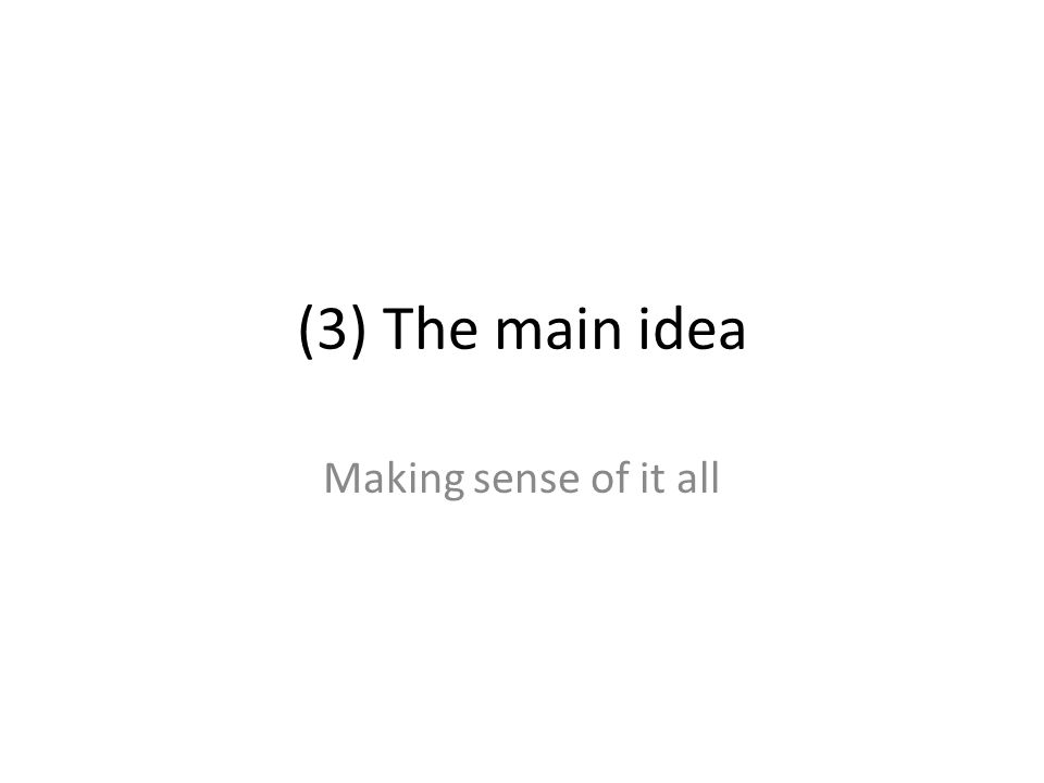 (3) The main idea Making sense of it all