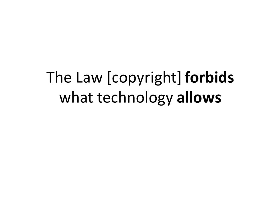 The Law [copyright] forbids what technology allows