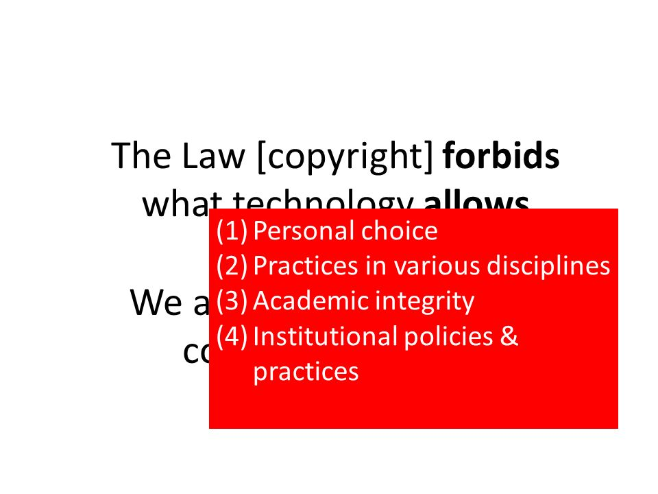 The Law [copyright] forbids what technology allows We are creators & users of copyrighted content (1)Personal choice (2)Practices in various disciplines (3)Academic integrity (4)Institutional policies & practices