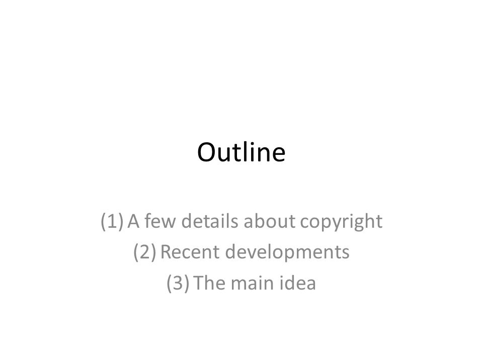 Outline (1)A few details about copyright (2)Recent developments (3)The main idea