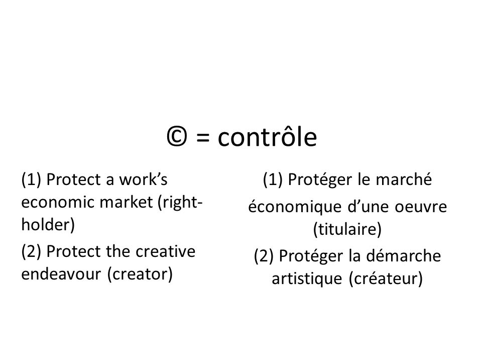 © = contrôle (1) Protéger le marché économique dune oeuvre (titulaire) (2) Protéger la démarche artistique (créateur) (1) Protect a works economic market (right- holder) (2) Protect the creative endeavour (creator)