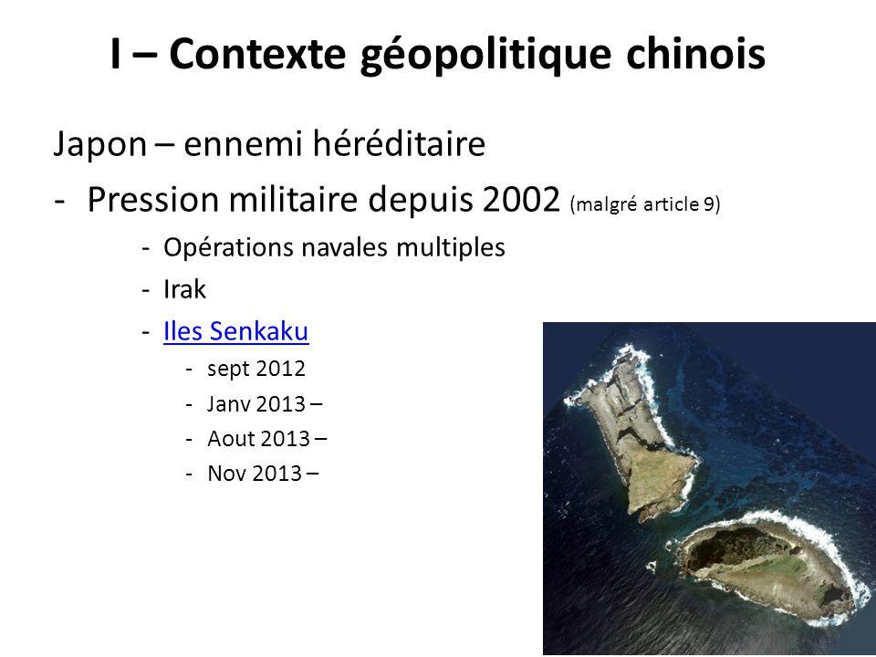 I – Contexte géopolitique chinois Japon – ennemi héréditaire -Pression militaire depuis 2002 (malgré article 9) -Opérations navales multiples -Irak -I