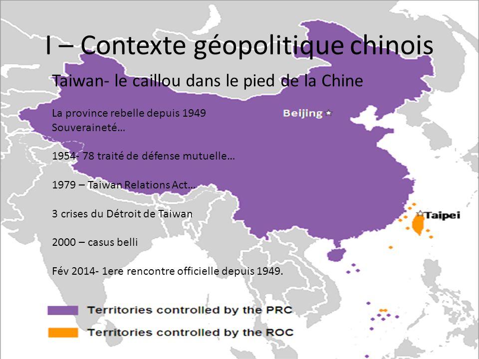 I – Contexte géopolitique chinois Taiwan- le caillou dans le pied de la Chine La province rebelle depuis 1949 Souveraineté… 1954- 78 traité de défense