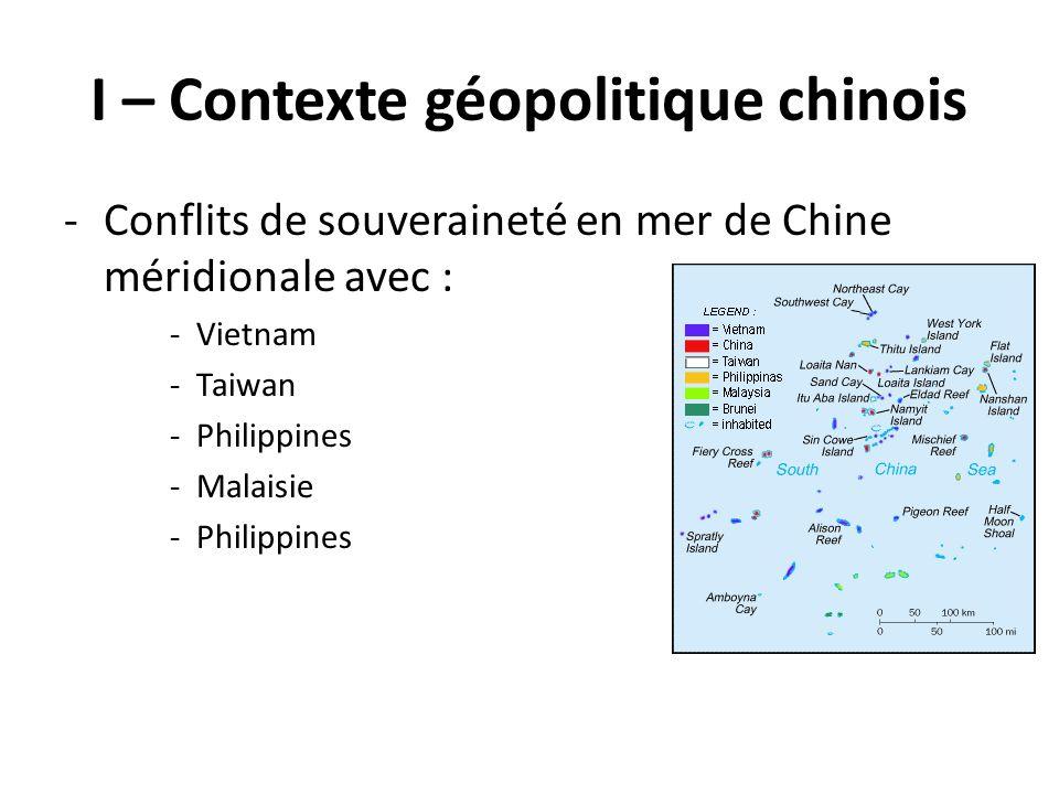 I – Contexte géopolitique chinois -Conflits de souveraineté en mer de Chine méridionale avec : -Vietnam -Taiwan -Philippines -Malaisie -Philippines