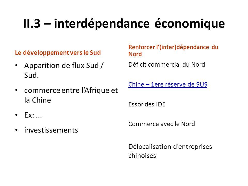 II.3 – interdépendance économique Le développement vers le Sud Apparition de flux Sud / Sud. commerce entre lAfrique et la Chine Ex:... investissement