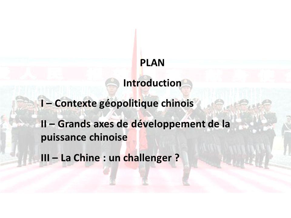 PLAN Introduction I – Contexte géopolitique chinois II – Grands axes de développement de la puissance chinoise III – La Chine : un challenger ?