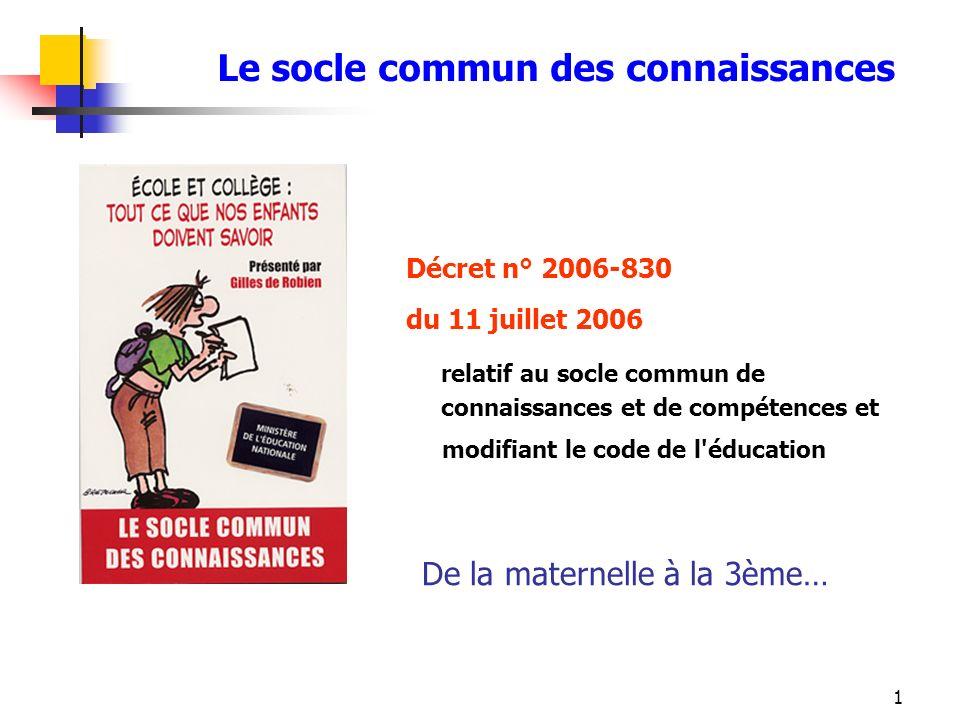 1 Le socle commun des connaissances Décret n° 2006-830 du 11 juillet 2006 relatif au socle commun de connaissances et de compétences et modifiant le c
