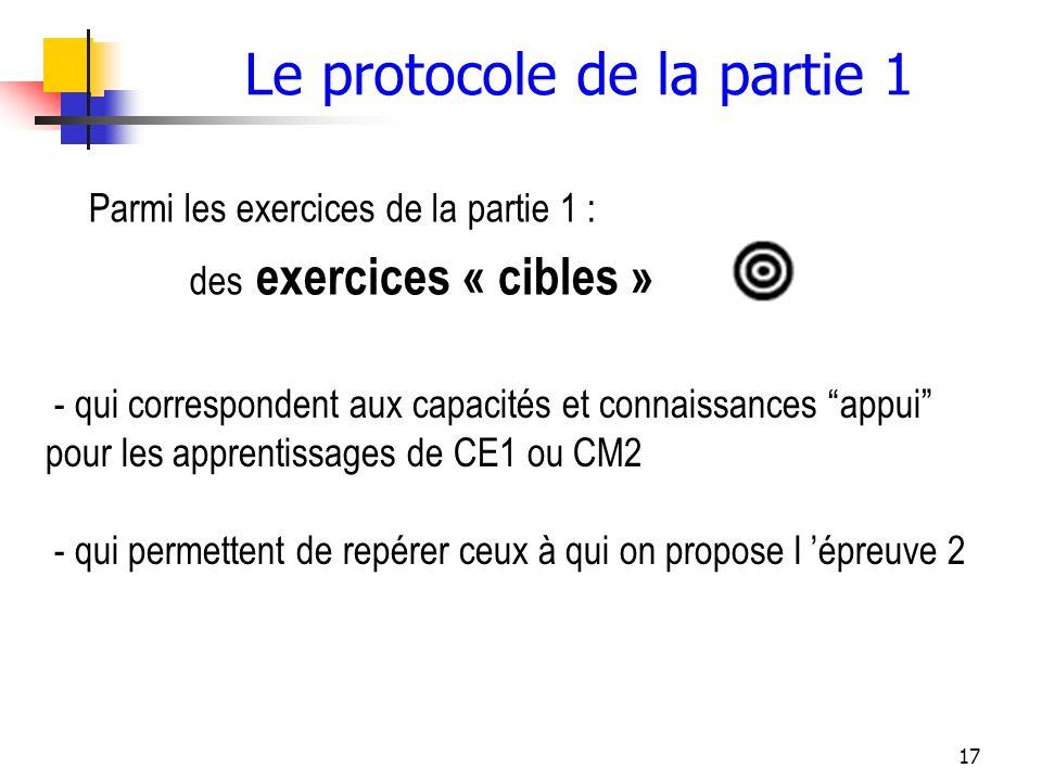 17 Le protocole de la partie 1 Parmi les exercices de la partie 1 : des exercices « cibles » - qui correspondent aux capacités et connaissances appui