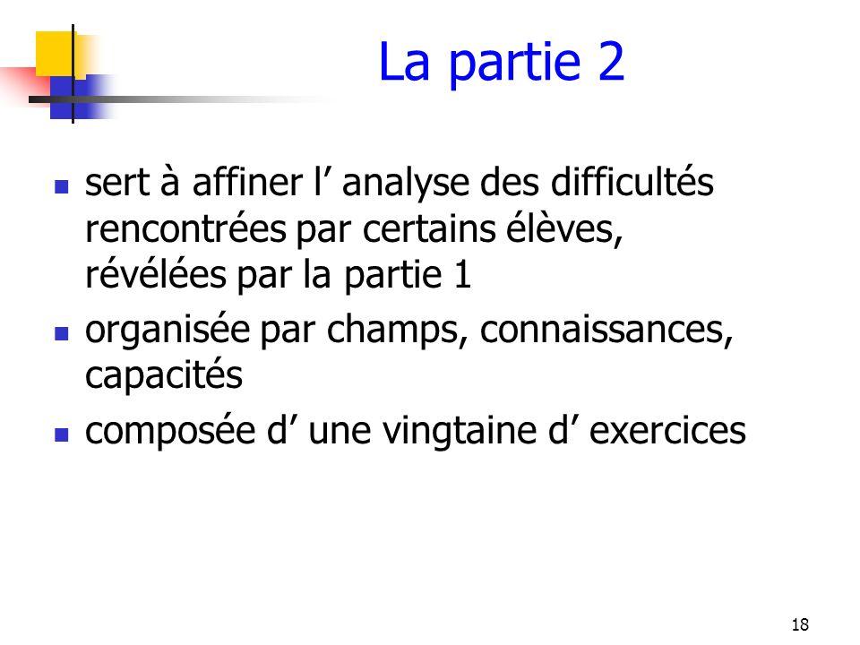 18 La partie 2 sert à affiner l analyse des difficultés rencontrées par certains élèves, révélées par la partie 1 organisée par champs, connaissances,