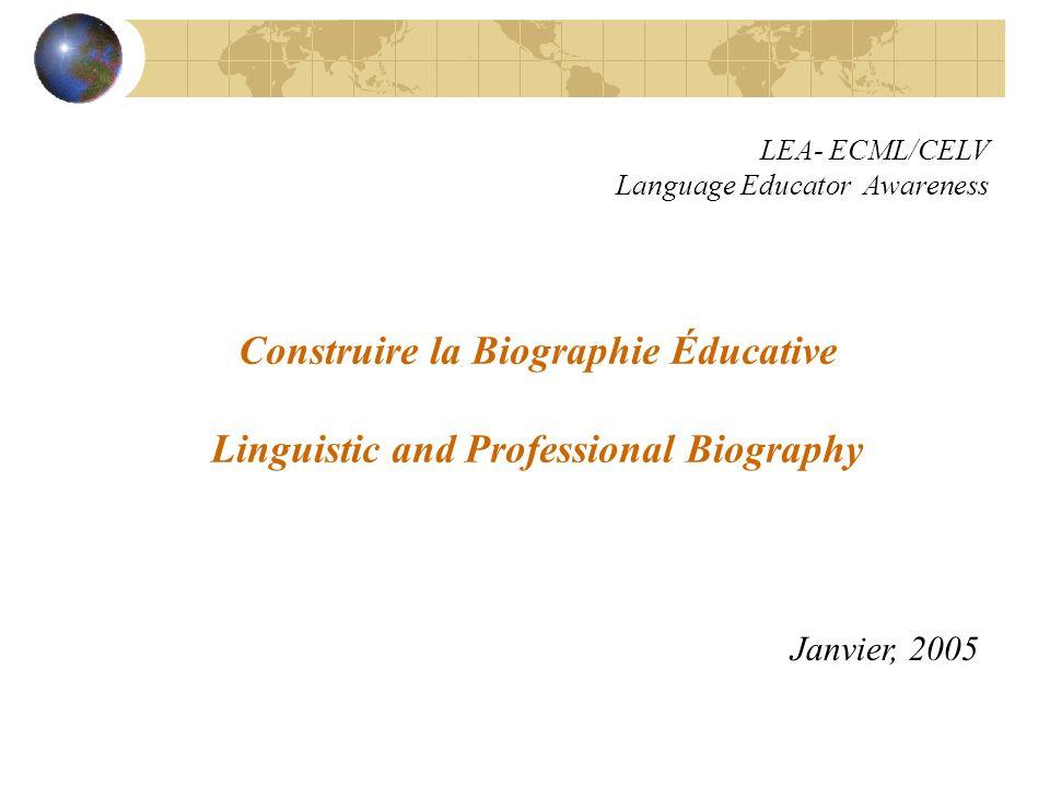 Construire la Biographie Éducative Linguistic and Professional Biography Janvier, 2005 LEA- ECML/CELV Language Educator Awareness