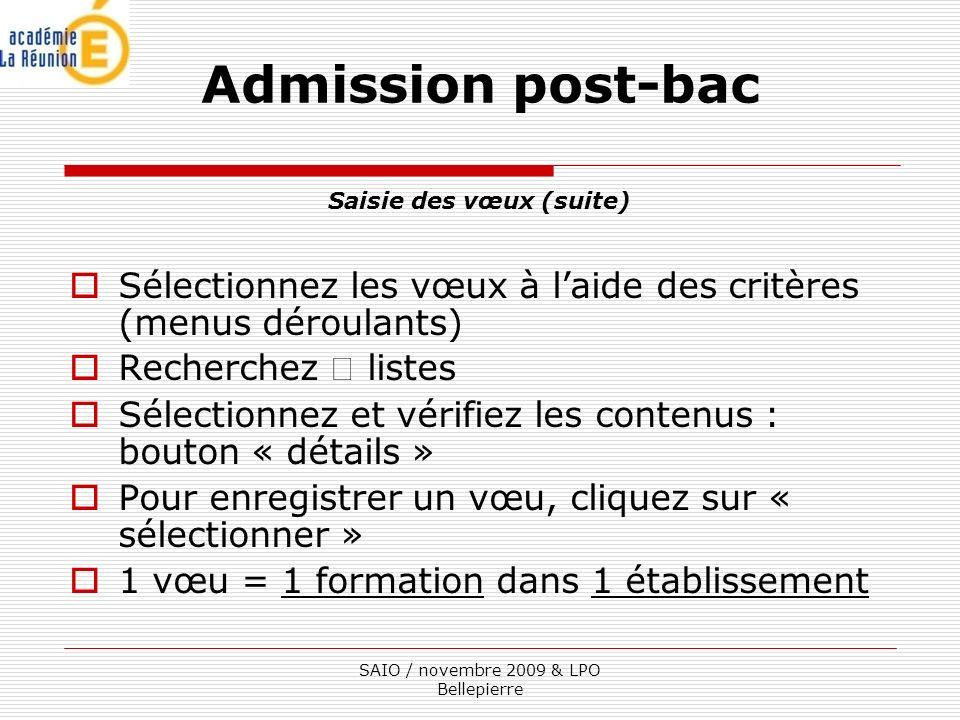 Saisie des vœux (suite) Sélectionnez les vœux à laide des critères (menus déroulants) Recherchez listes Sélectionnez et vérifiez les contenus : bouton « détails » Pour enregistrer un vœu, cliquez sur « sélectionner » 1 vœu = 1 formation dans 1 établissement Admission post-bac SAIO / novembre 2009 & LPO Bellepierre