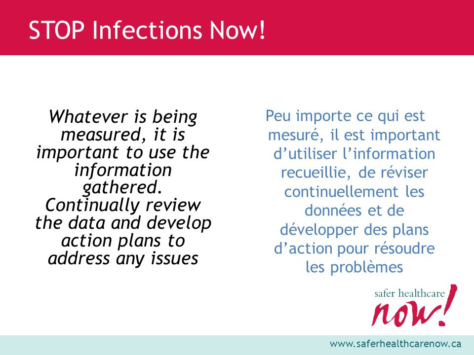 www.saferhealthcarenow.ca STOP Infections Now! Whatever is being measured, it is important to use the information gathered. Continually review the dat