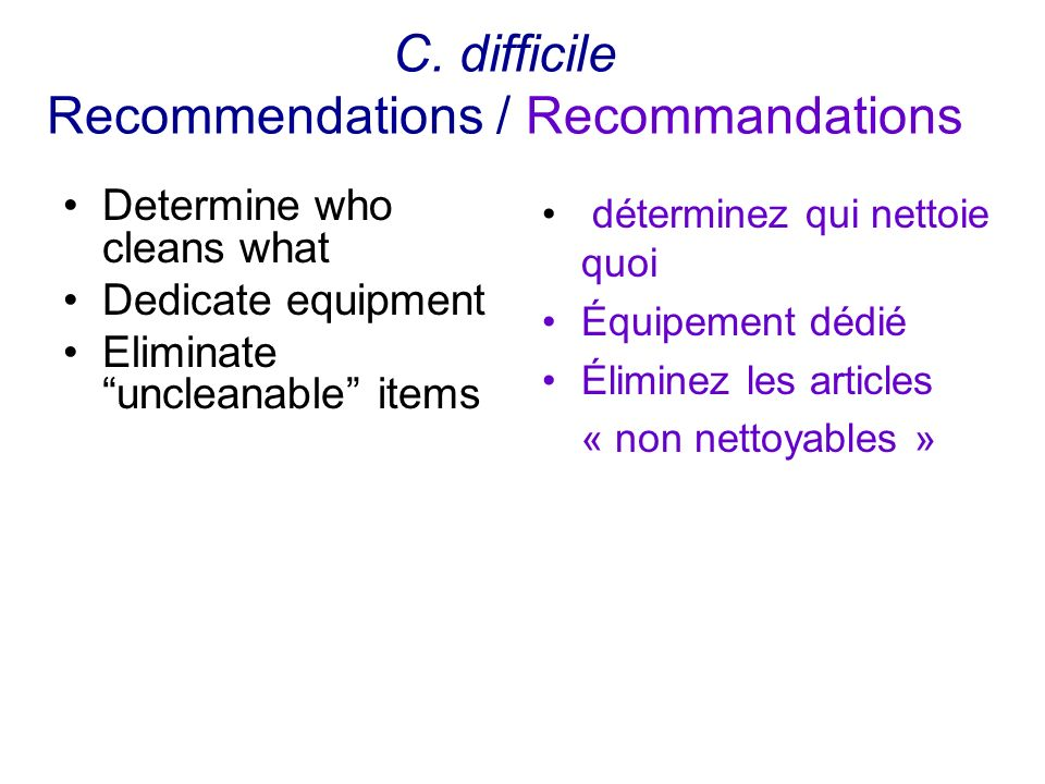 C. difficile Recommendations / Recommandations Determine who cleans what Dedicate equipment Eliminateuncleanable items déterminez qui nettoie quoi Équ