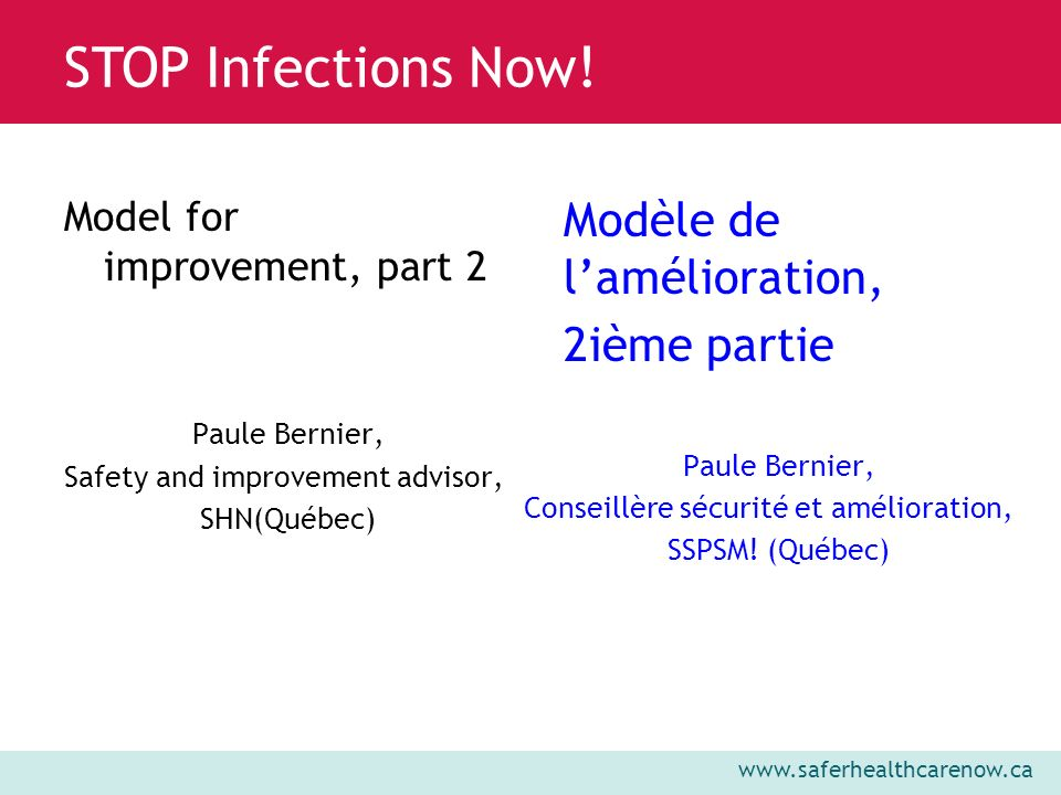 www.saferhealthcarenow.ca STOP Infections Now! Model for improvement, part 2 Paule Bernier, Safety and improvement advisor, SHN(Québec) Modèle de lamé