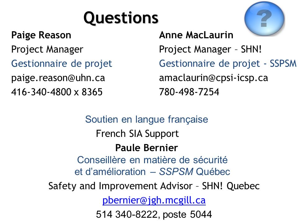 www.saferhealthcarenow.ca STOP Infections Now!Questions Paige Reason Project Manager Gestionnaire de projet paige.reason@uhn.ca 416-340-4800 x 8365 Anne MacLaurin Project Manager – SHN.