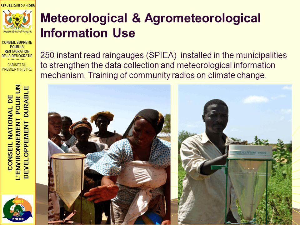 CONSEIL NATIONAL DE LENVIRONNEMENT POUR UN DEVELOPPEMENT DURABLE REPUBLIQUE DU NIGER CONSEIL SUPREME POUR LA RESTAURATION DE LA DEMOCRATIE ************** CABINET DU PREMIER MINISTRE Fraternité-Travail-Progrès Meteorological & Agrometeorological Information Use 250 instant read raingauges (SPIEA) installed in the municipalities to strengthen the data collection and meteorological information mechanism.
